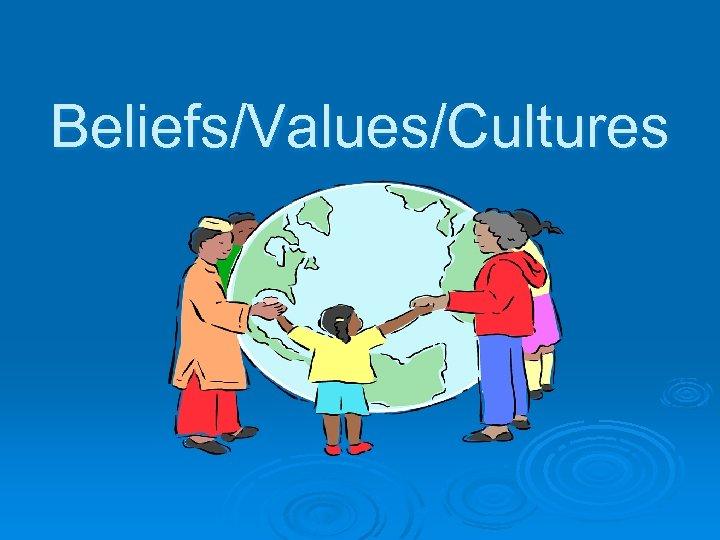 Beliefs/Values/Cultures