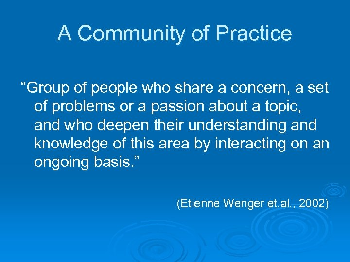 "A Community of Practice ""Group of people who share a concern, a set of"