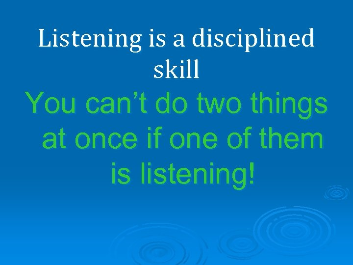 Listening is a disciplined skill You can't do two things at once if one