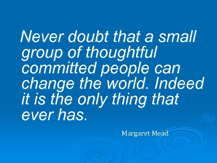 Never doubt that a small group of thoughtful committed people can change the world.