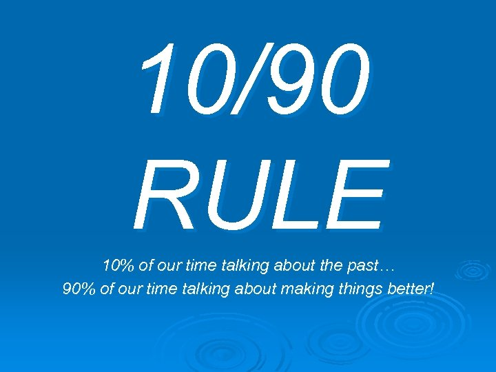 10/90 RULE 10% of our time talking about the past… 90% of our time