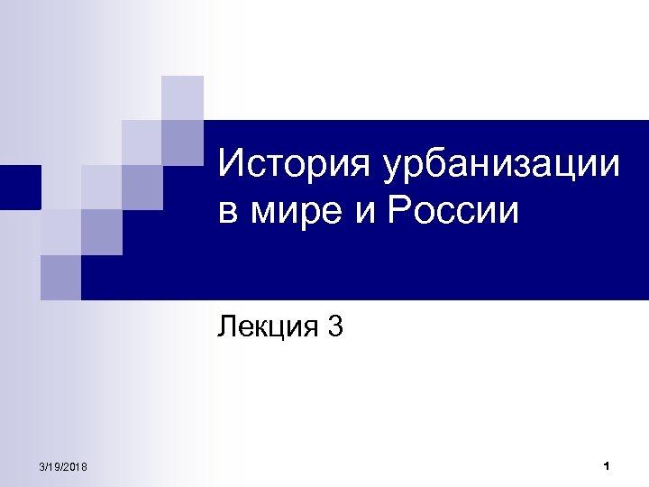 История урбанизации в мире и России Лекция 3 3/19/2018 1