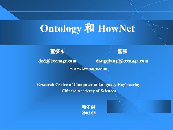 Ontology 和 How. Net 董振东 董强 dongqiang@keenage. com www. keenage. com dzd@keenage. com Research