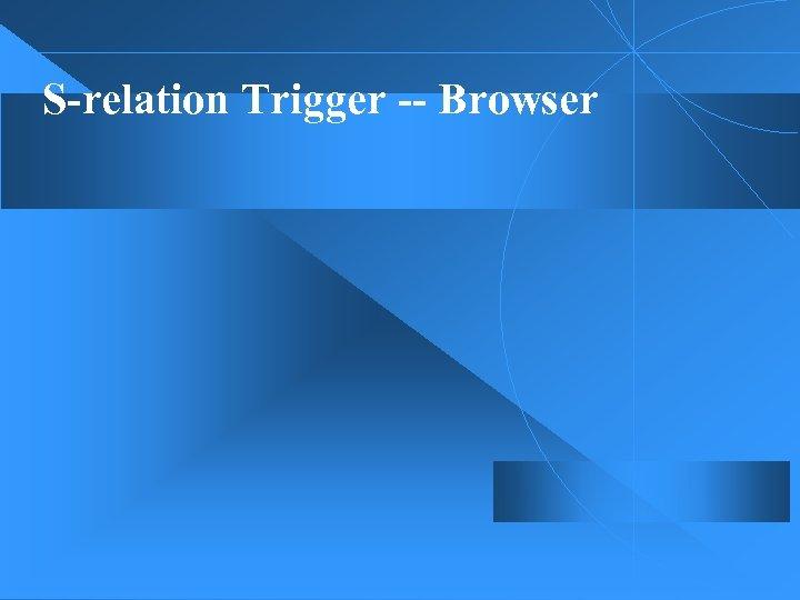 S-relation Trigger -- Browser