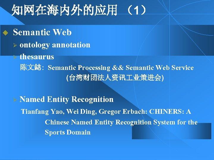 知网在海内外的应用 (1) u Semantic Web ontology annotation Ø thesaurus Ø 陈文鋕: Semantic Processing &&
