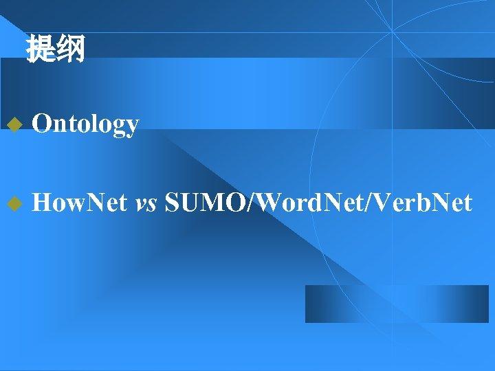 提纲 u Ontology u How. Net vs SUMO/Word. Net/Verb. Net