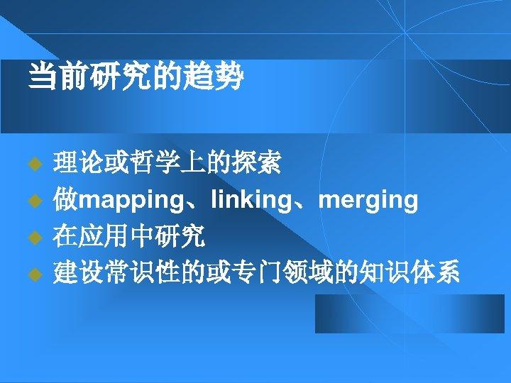 当前研究的趋势 u u 理论或哲学上的探索 做mapping、linking、merging 在应用中研究 建设常识性的或专门领域的知识体系