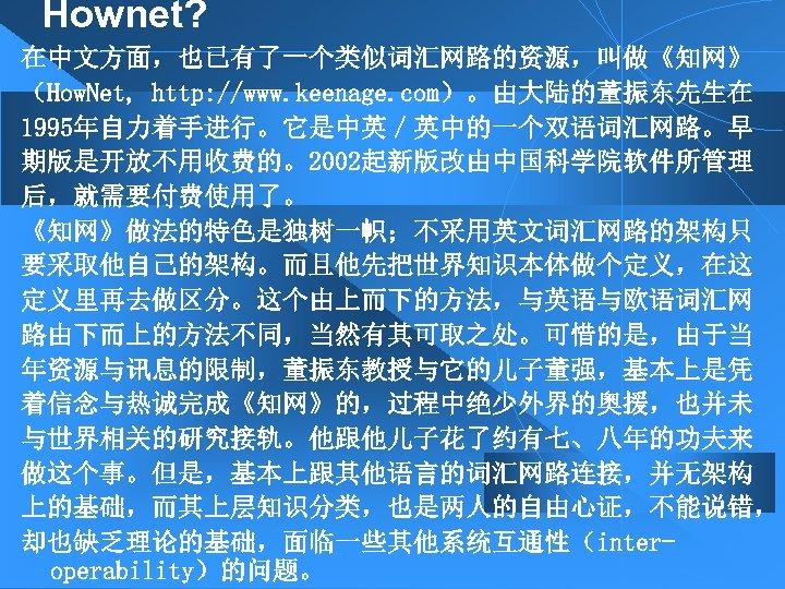 Hownet? 在中文方面,也已有了一个类似词汇网路的资源,叫做《知网》 (How. Net, http: //www. keenage. com)。由大陆的董振东先生在 1995年自力着手进行。它是中英/英中的一个双语词汇网路。早 期版是开放不用收费的。2002起新版改由中国科学院软件所管理 后,就需要付费使用了。 《知网》做法的特色是独树一帜;不采用英文词汇网路的架构只 要采取他自己的架构。而且他先把世界知识本体做个定义,在这 定义里再去做区分。这个由上而下的方法,与英语与欧语词汇网