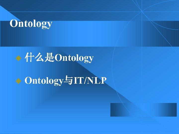 Ontology u 什么是Ontology u Ontology与IT/NLP