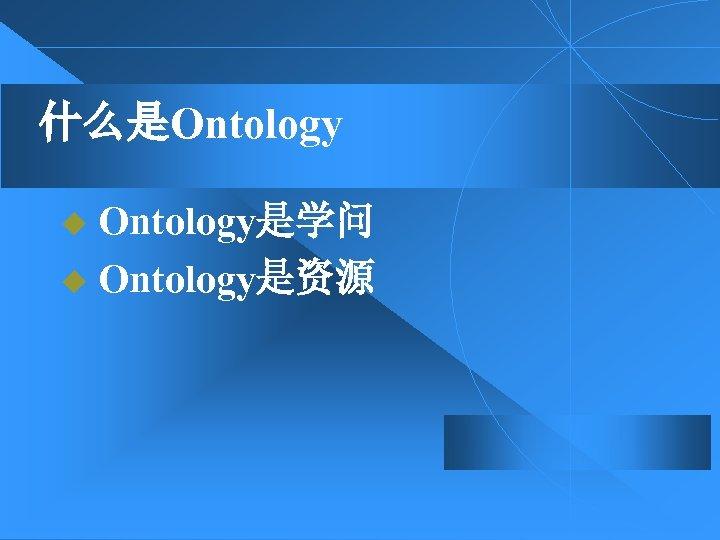 什么是Ontology u Ontology是学问 u Ontology是资源