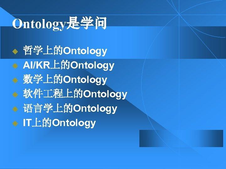Ontology是学问 u u u 哲学上的Ontology AI/KR上的Ontology 数学上的Ontology 软件 程上的Ontology 语言学上的Ontology IT上的Ontology