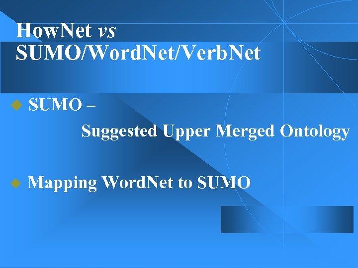 How. Net vs SUMO/Word. Net/Verb. Net u SUMO – Suggested Upper Merged Ontology u