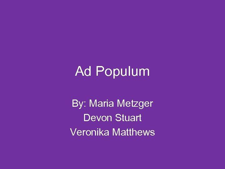 Ad Populum By: Maria Metzger Devon Stuart Veronika Matthews