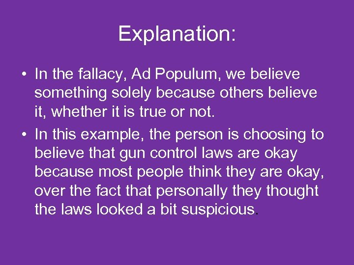 Explanation: • In the fallacy, Ad Populum, we believe something solely because others believe