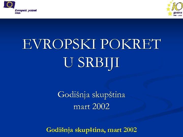 EVROPSKI POKRET U SRBIJI Godišnja skupština mart 2002 Godišnja skupština, mart 2002