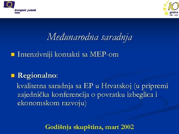 Međunarodna saradnja n Intenzivniji kontakti sa MEP-om n Regionalno: kvalitetna saradnja sa EP u