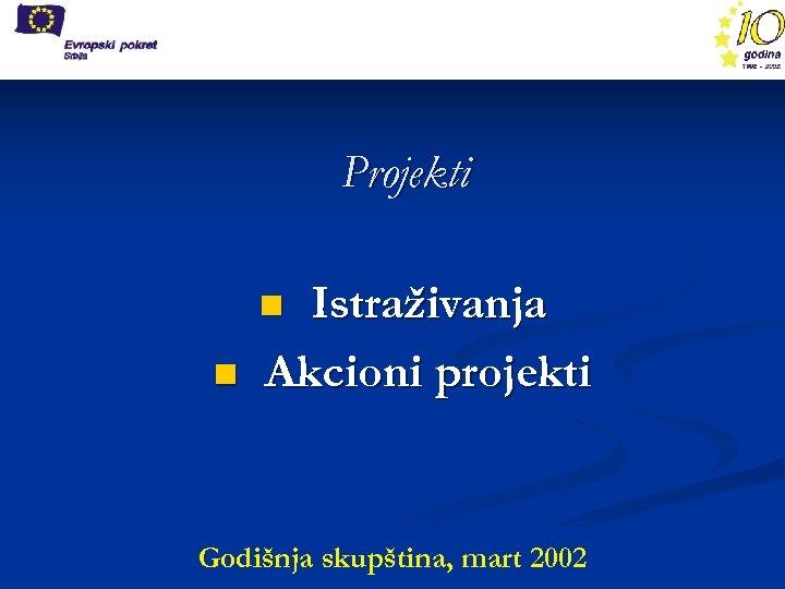 Projekti Istraživanja Akcioni projekti n n Godišnja skupština, mart 2002
