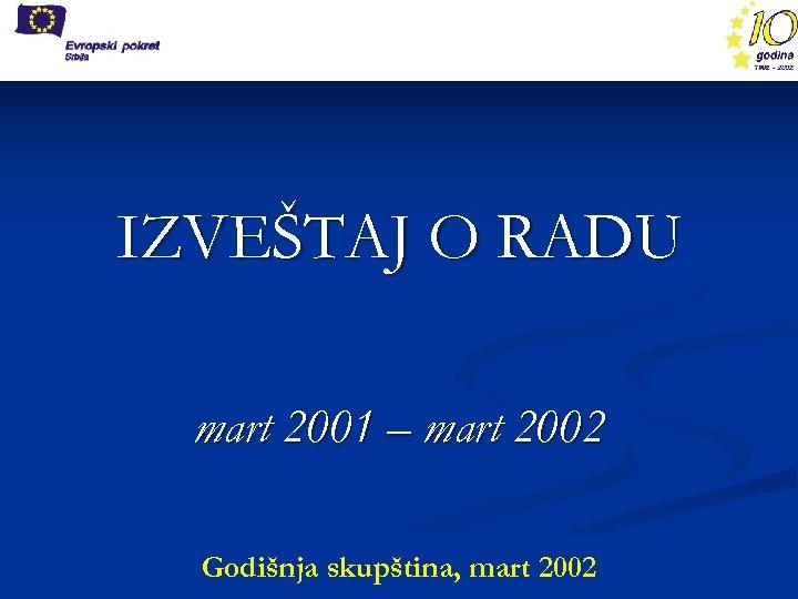 IZVEŠTAJ O RADU mart 2001 – mart 2002 Godišnja skupština, mart 2002