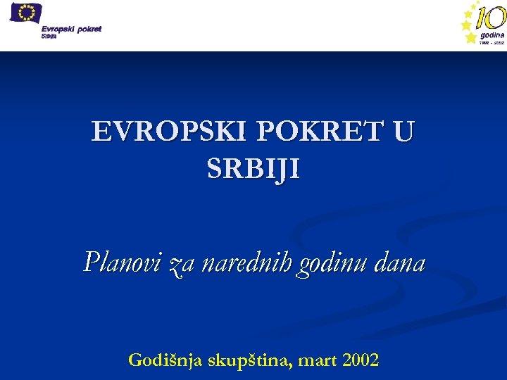 EVROPSKI POKRET U SRBIJI Planovi za narednih godinu dana Godišnja skupština, mart 2002