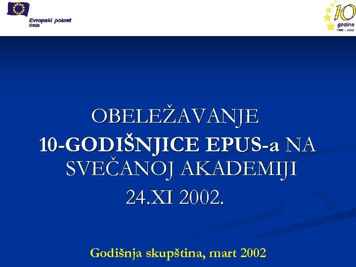 OBELEŽAVANJE 10 -GODIŠNJICE EPUS-a NA SVEČANOJ AKADEMIJI 24. XI 2002. Godišnja skupština, mart 2002
