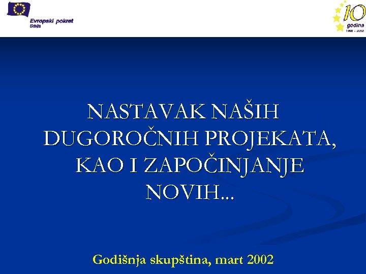 NASTAVAK NAŠIH DUGOROČNIH PROJEKATA, KAO I ZAPOČINJANJE NOVIH. . . Godišnja skupština, mart 2002