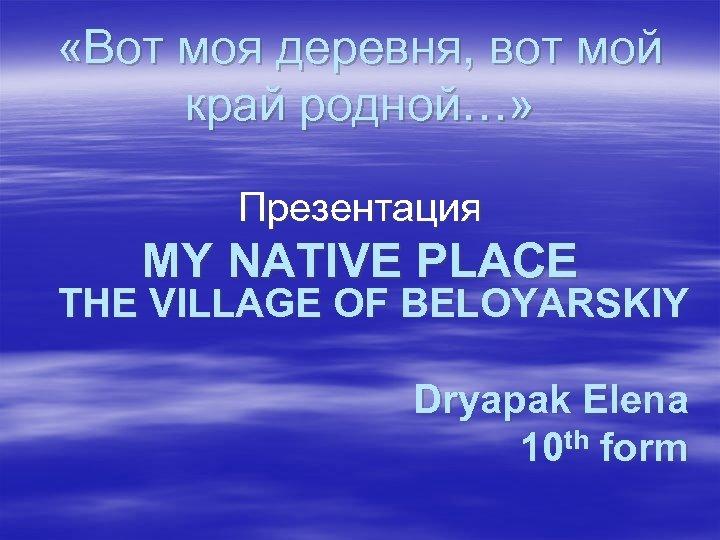 «Вот моя деревня, вот мой край родной…» Презентация MY NATIVE PLACE THE VILLAGE