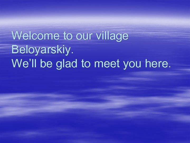 Welcome to our village Beloyarskiy. We'll be glad to meet you here.