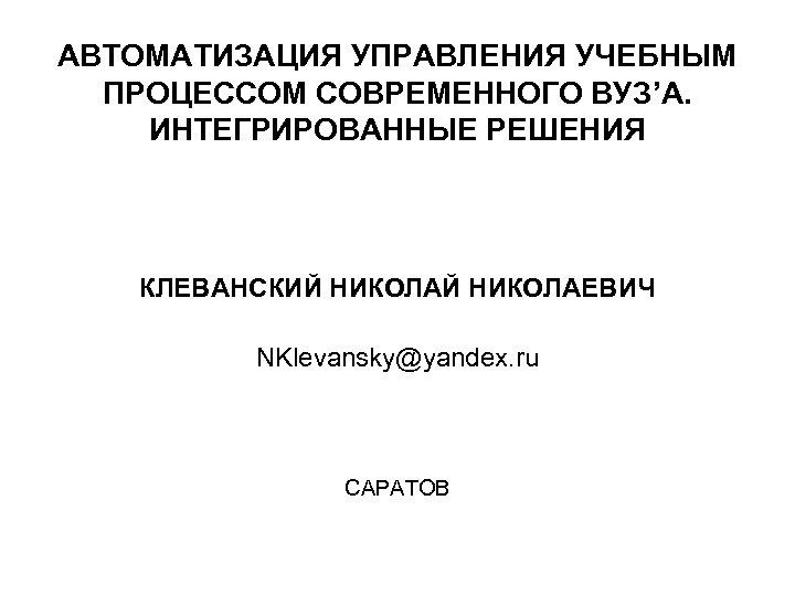 АВТОМАТИЗАЦИЯ УПРАВЛЕНИЯ УЧЕБНЫМ ПРОЦЕССОМ СОВРЕМЕННОГО ВУЗ'А. ИНТЕГРИРОВАННЫЕ РЕШЕНИЯ КЛЕВАНСКИЙ НИКОЛАЕВИЧ NKlevansky@yandex. ru САРАТОВ