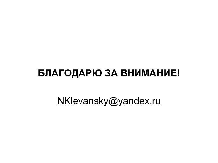 БЛАГОДАРЮ ЗА ВНИМАНИЕ! NKlevansky@yandex. ru