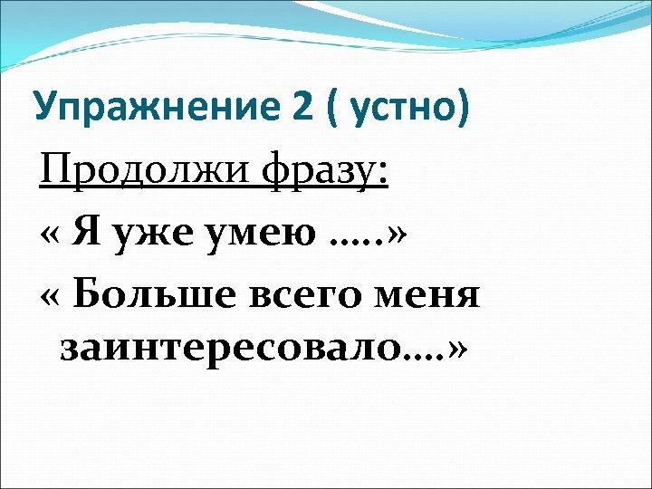 Упражнение 2 ( устно) Продолжи фразу: « Я уже умею …. . » «