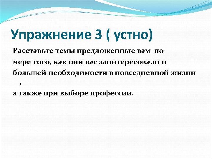 Упражнение 3 ( устно) Расставьте темы предложенные вам по мере того, как они вас