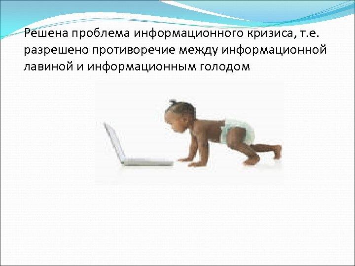 Решена проблема информационного кризиса, т. е. разрешено противоречие между информационной лавиной и информационным голодом