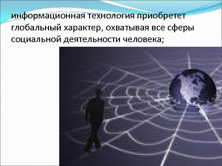 информационная технология приобретет глобальный характер, охватывая все сферы социальной деятельности человека;