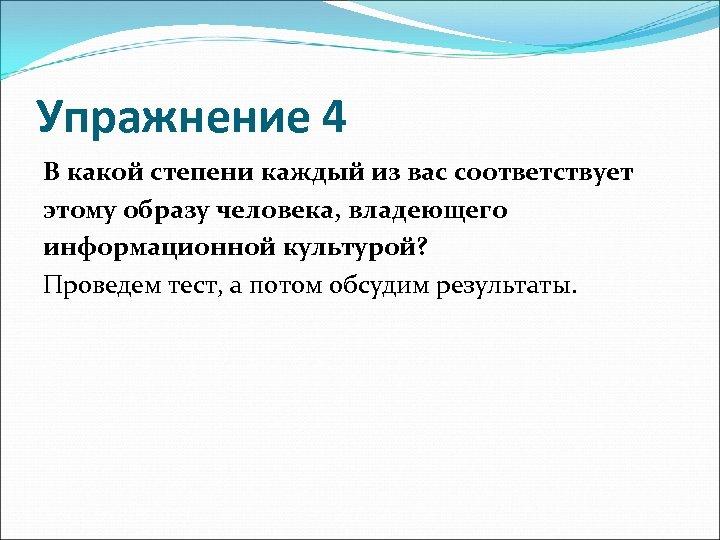 Упражнение 4 В какой степени каждый из вас соответствует этому образу человека, владеющего информационной