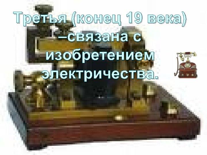 Третья (конец 19 века) –связана с изобретением электричества.