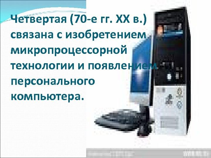 Четвертая (70 -е гг. XX в. ) связана с изобретением микропроцессорной технологии и появлением