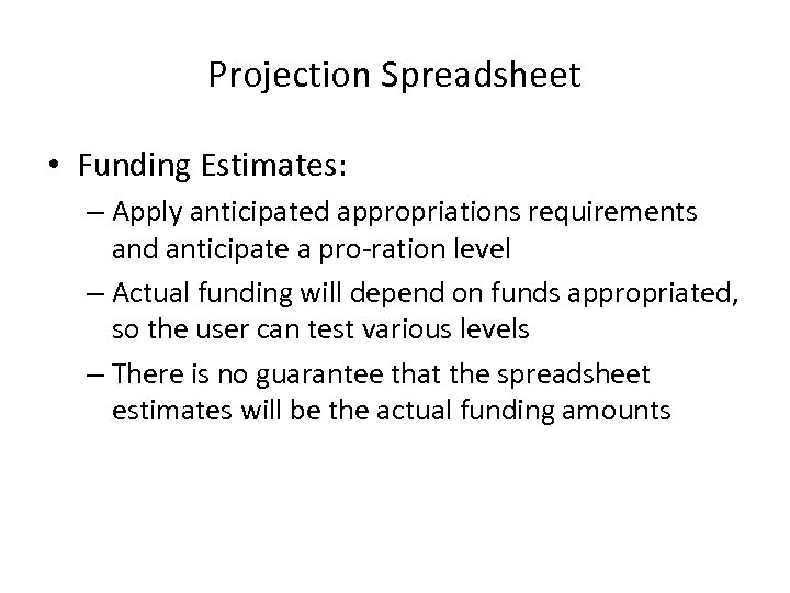 Projection Spreadsheet • Funding Estimates: – Apply anticipated appropriations requirements and anticipate a pro-ration