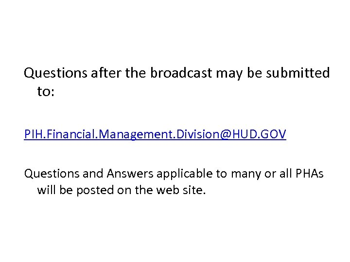 Questions after the broadcast may be submitted to: PIH. Financial. Management. Division@HUD. GOV Questions