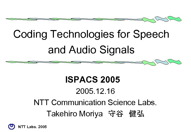 Coding Technologies for Speech and Audio Signals ISPACS 2005. 12. 16 NTT Communication Science