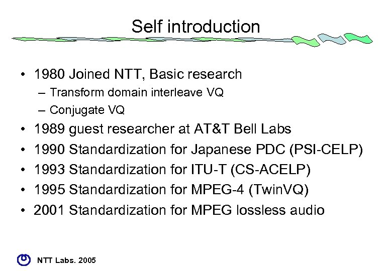 Self introduction • 1980 Joined NTT, Basic research – Transform domain interleave VQ –