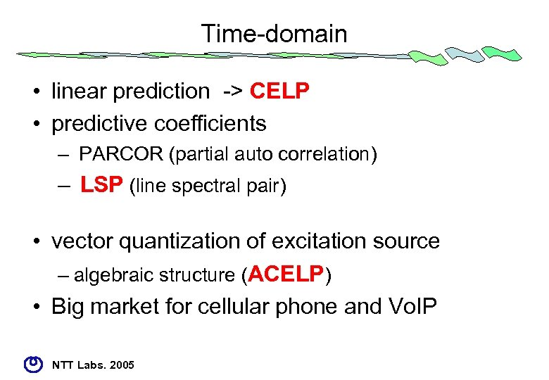 Time-domain • linear prediction -> CELP • predictive coefficients – PARCOR (partial auto correlation)