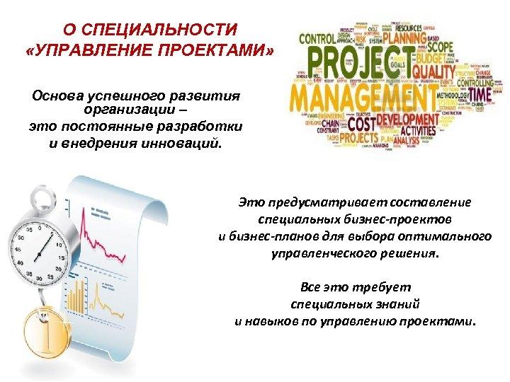 О СПЕЦИАЛЬНОСТИ «УПРАВЛЕНИЕ ПРОЕКТАМИ» Основа успешного развития организации – это постоянные разработки и внедрения