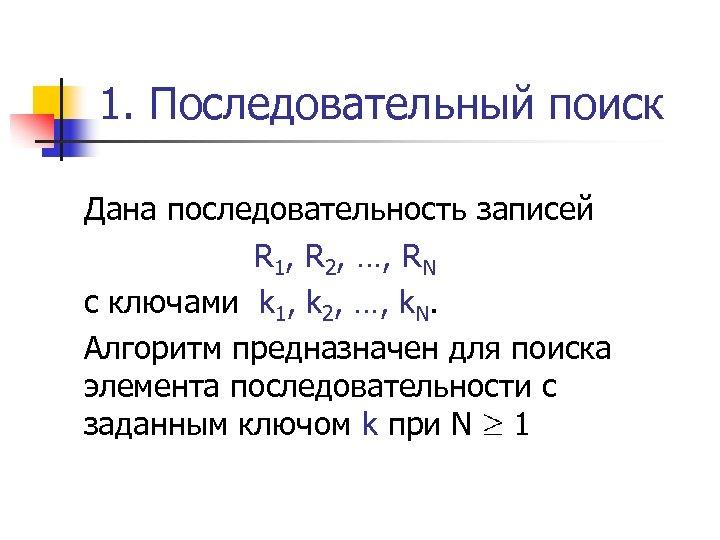 1. Последовательный поиск Дана последовательность записей R 1, R 2, …, RN с ключами