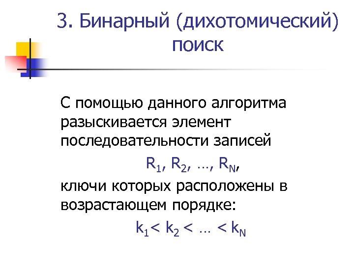 3. Бинарный (дихотомический) поиск С помощью данного алгоритма разыскивается элемент последовательности записей R 1,