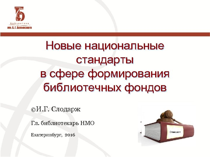 Новые национальные стандарты в сфере формирования библиотечных фондов ©И. Г. Слодарж Гл. библиотекарь НМО