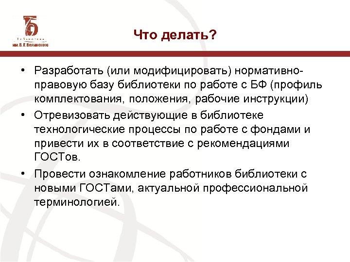 Что делать? • Разработать (или модифицировать) нормативноправовую базу библиотеки по работе с БФ (профиль