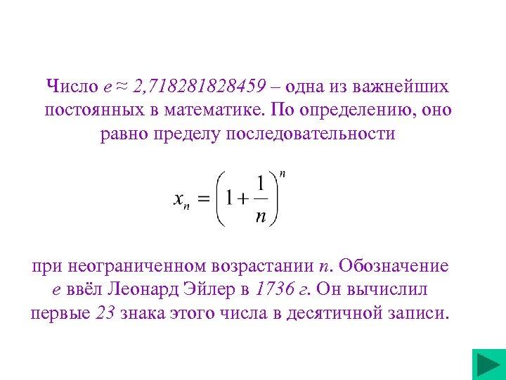 Число е ≈ 2, 71828459 – одна из важнейших постоянных в математике. По определению,