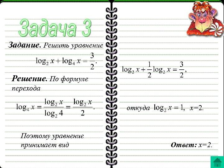 Задание. Решить уравнение Решение. По формуле перехода откуда Поэтому уравнение принимает вид x=2. Ответ: