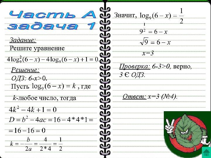 Значит, Задание: Решите уравнение Решение: ОДЗ: 6 -x>0. Пусть k-любое число, тогда x=3 Проверка: