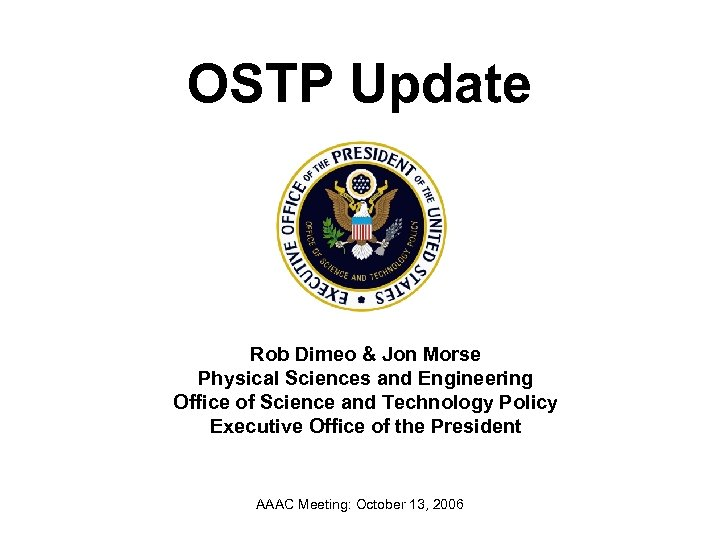 OSTP Update Rob Dimeo & Jon Morse Physical Sciences and Engineering Office of Science